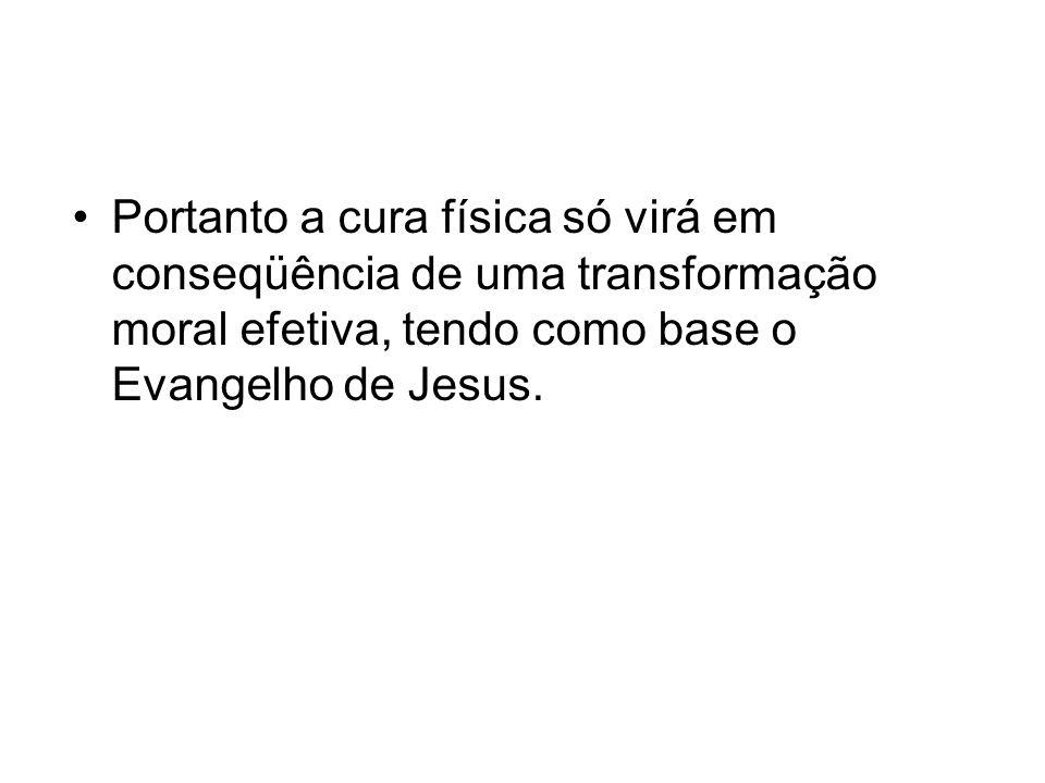 Portanto a cura física só virá em conseqüência de uma transformação moral efetiva, tendo como base o Evangelho de Jesus.
