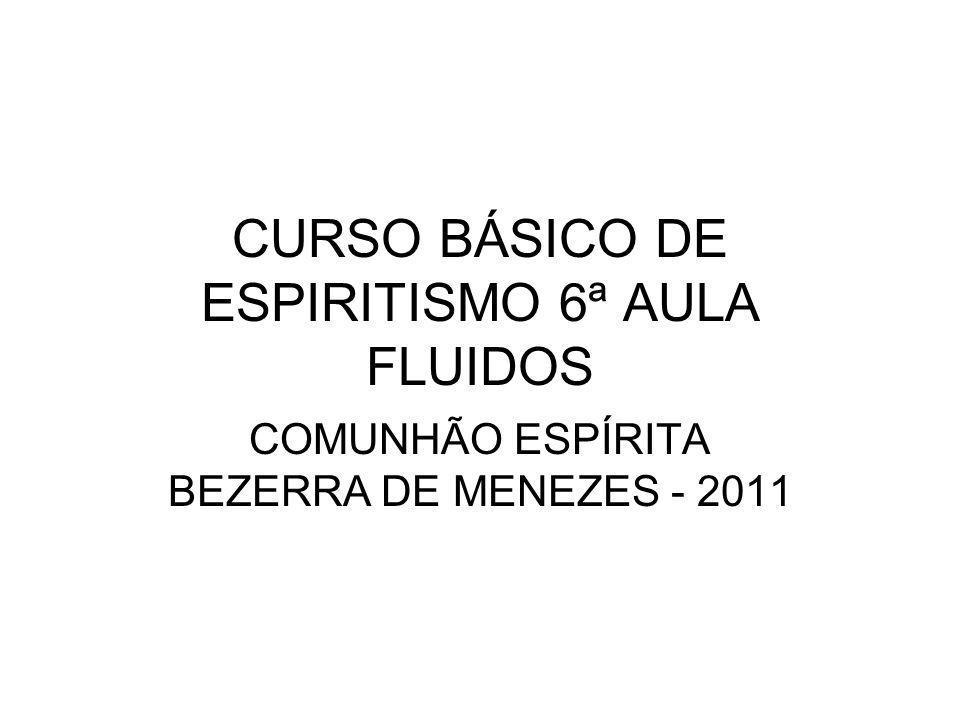 CURSO BÁSICO DE ESPIRITISMO 6ª AULA FLUIDOS COMUNHÃO ESPÍRITA BEZERRA DE MENEZES - 2011