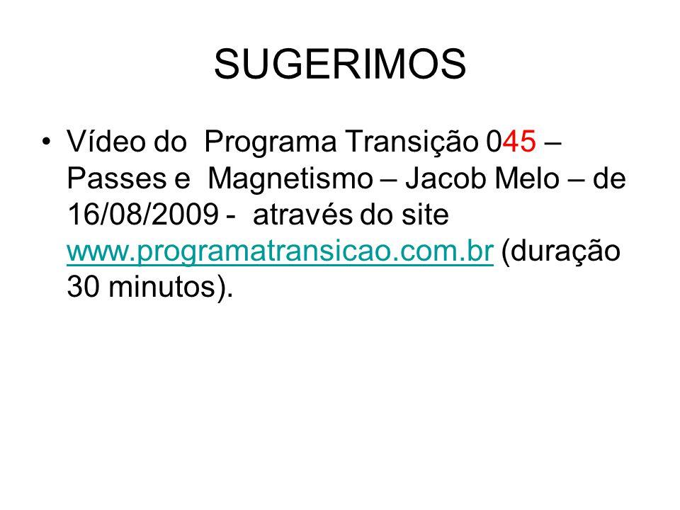 SUGERIMOS Vídeo do Programa Transição 045 – Passes e Magnetismo – Jacob Melo – de 16/08/2009 - através do site www.programatransicao.com.br (duração 3