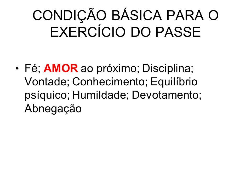 CONDIÇÃO BÁSICA PARA O EXERCÍCIO DO PASSE Fé; AMOR ao próximo; Disciplina; Vontade; Conhecimento; Equilíbrio psíquico; Humildade; Devotamento; Abnegaç