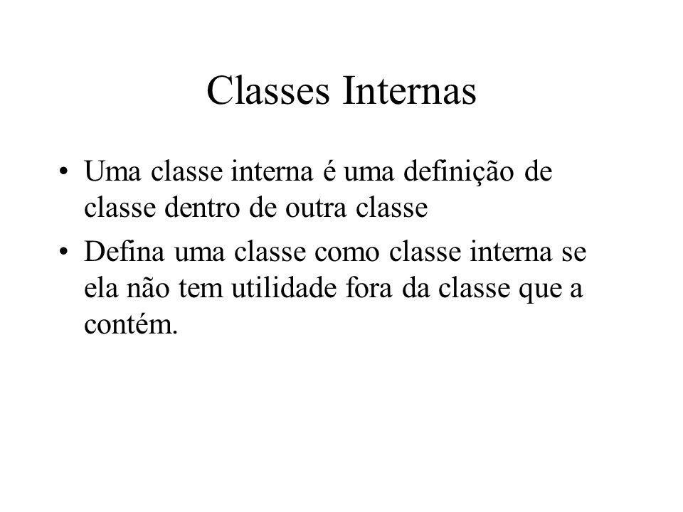 Classes Internas Uma classe interna é uma definição de classe dentro de outra classe Defina uma classe como classe interna se ela não tem utilidade fo