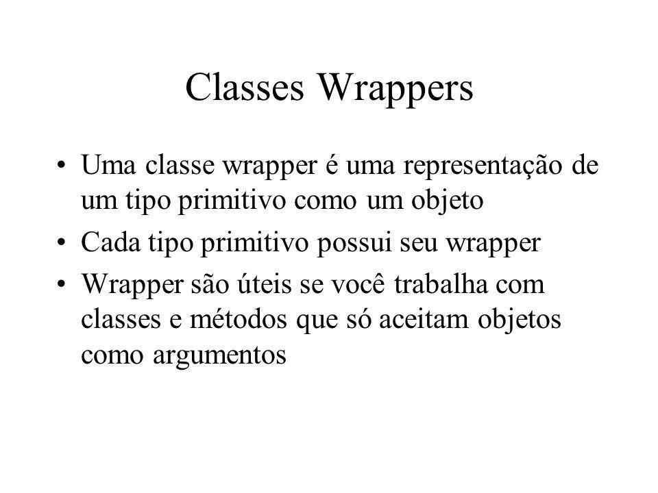 Classes Wrappers Uma classe wrapper é uma representação de um tipo primitivo como um objeto Cada tipo primitivo possui seu wrapper Wrapper são úteis s