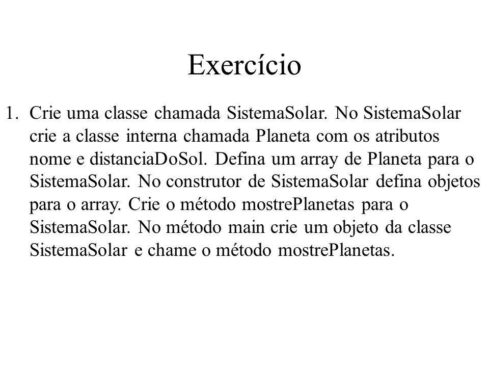Exercício 1.Crie uma classe chamada SistemaSolar. No SistemaSolar crie a classe interna chamada Planeta com os atributos nome e distanciaDoSol. Defina