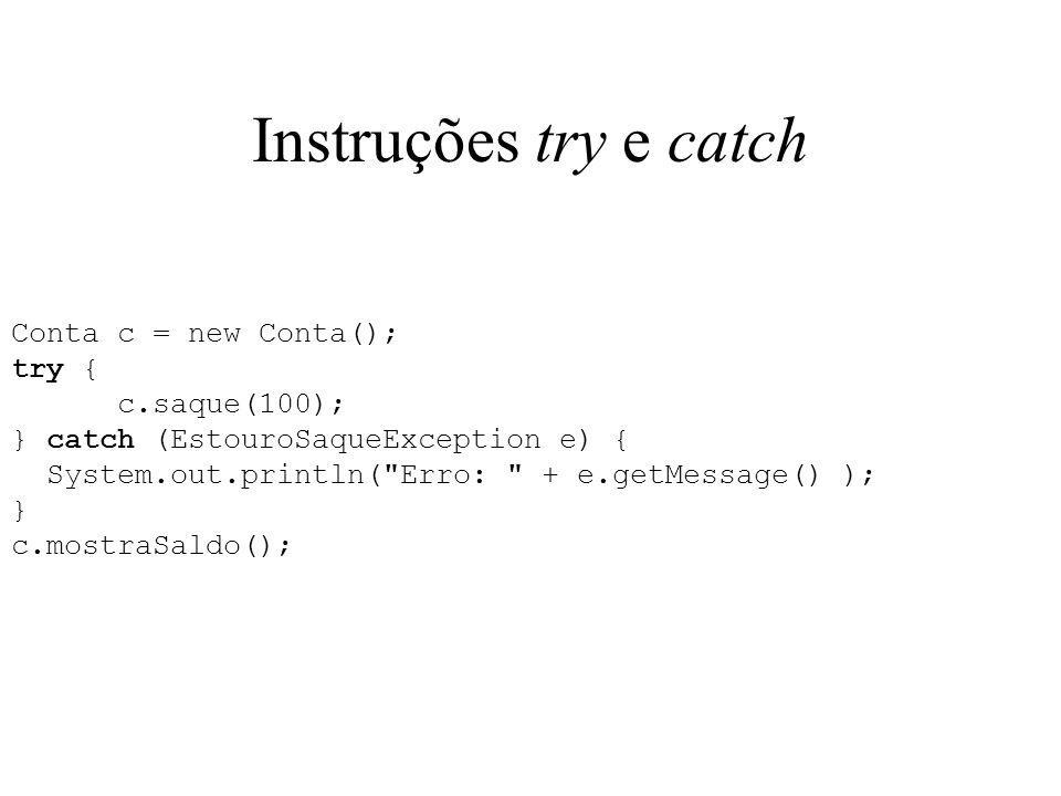 Instruções try e catch Conta c = new Conta(); try { c.saque(100); } catch (EstouroSaqueException e) { System.out.println(