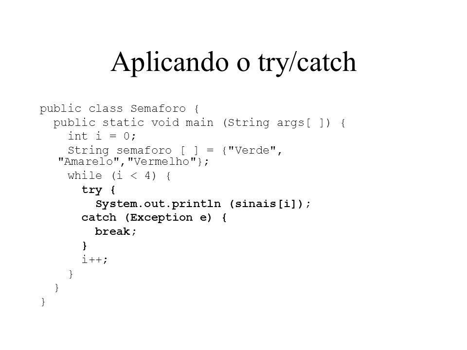 Aplicando o try/catch public class Semaforo { public static void main (String args[ ]) { int i = 0; String semaforo [ ] = {