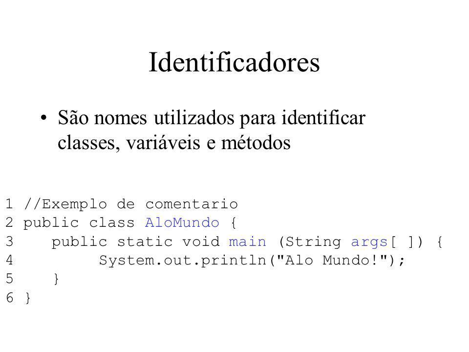 Identificadores São nomes utilizados para identificar classes, variáveis e métodos 1 //Exemplo de comentario 2 public class AloMundo { 3public static void main (String args[ ]) { 4System.out.println( Alo Mundo! ); 5} 6 }