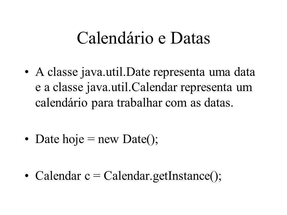 Calendário e Datas A classe java.util.Date representa uma data e a classe java.util.Calendar representa um calendário para trabalhar com as datas. Dat