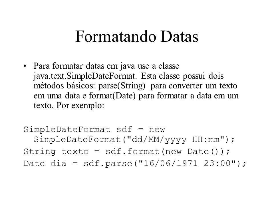 Formatando Datas Para formatar datas em java use a classe java.text.SimpleDateFormat. Esta classe possui dois métodos básicos: parse(String) para conv