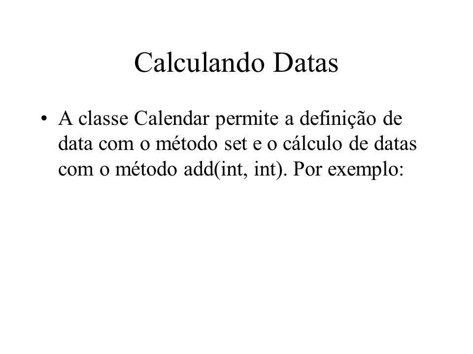 Calculando Datas A classe Calendar permite a definição de data com o método set e o cálculo de datas com o método add(int, int). Por exemplo: