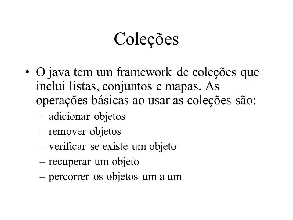 Coleções O java tem um framework de coleções que inclui listas, conjuntos e mapas. As operações básicas ao usar as coleções são: –adicionar objetos –r