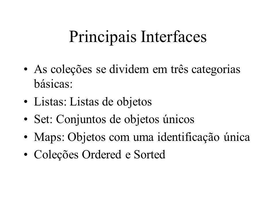 Principais Interfaces As coleções se dividem em três categorias básicas: Listas: Listas de objetos Set: Conjuntos de objetos únicos Maps: Objetos com