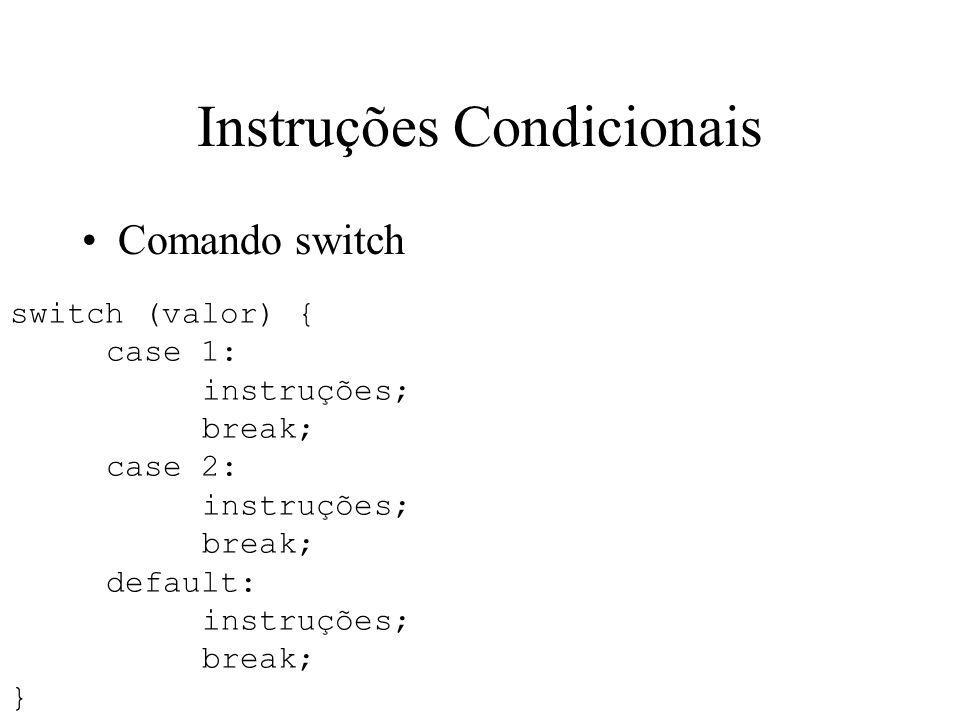Instruções Condicionais switch (valor) { case 1: instruções; break; case 2: instruções; break; default: instruções; break; } Comando switch