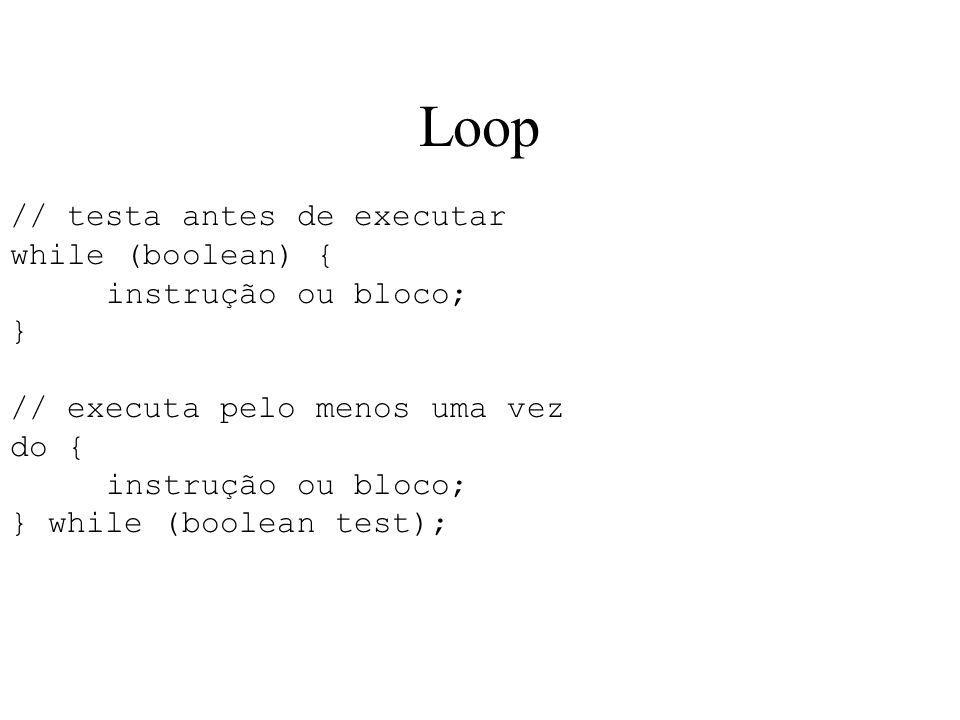 Loop // testa antes de executar while (boolean) { instrução ou bloco; } // executa pelo menos uma vez do { instrução ou bloco; } while (boolean test);