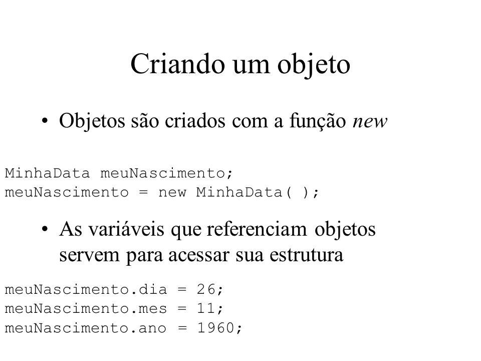 Criando um objeto Objetos são criados com a função new MinhaData meuNascimento; meuNascimento = new MinhaData( ); As variáveis que referenciam objetos