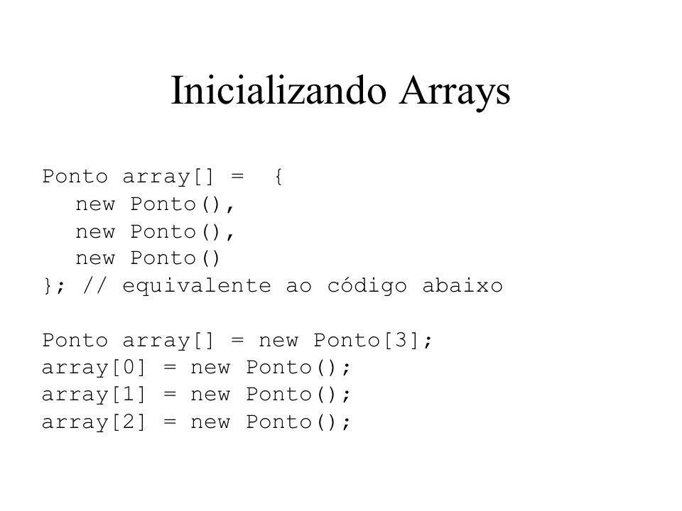 Inicializando Arrays Ponto array[] = { new Ponto(), new Ponto() }; // equivalente ao código abaixo Ponto array[] = new Ponto[3]; array[0] = new Ponto(