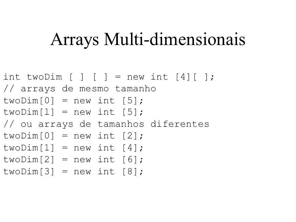 Arrays Multi-dimensionais int twoDim [ ] [ ] = new int [4][ ]; // arrays de mesmo tamanho twoDim[0] = new int [5]; twoDim[l] = new int [5]; // ou arra