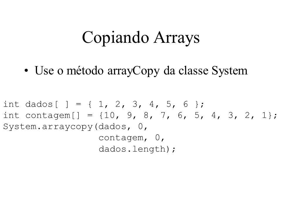 Copiando Arrays Use o método arrayCopy da classe System int dados[ ] = { 1, 2, 3, 4, 5, 6 }; int contagem[] = {10, 9, 8, 7, 6, 5, 4, 3, 2, 1}; System.