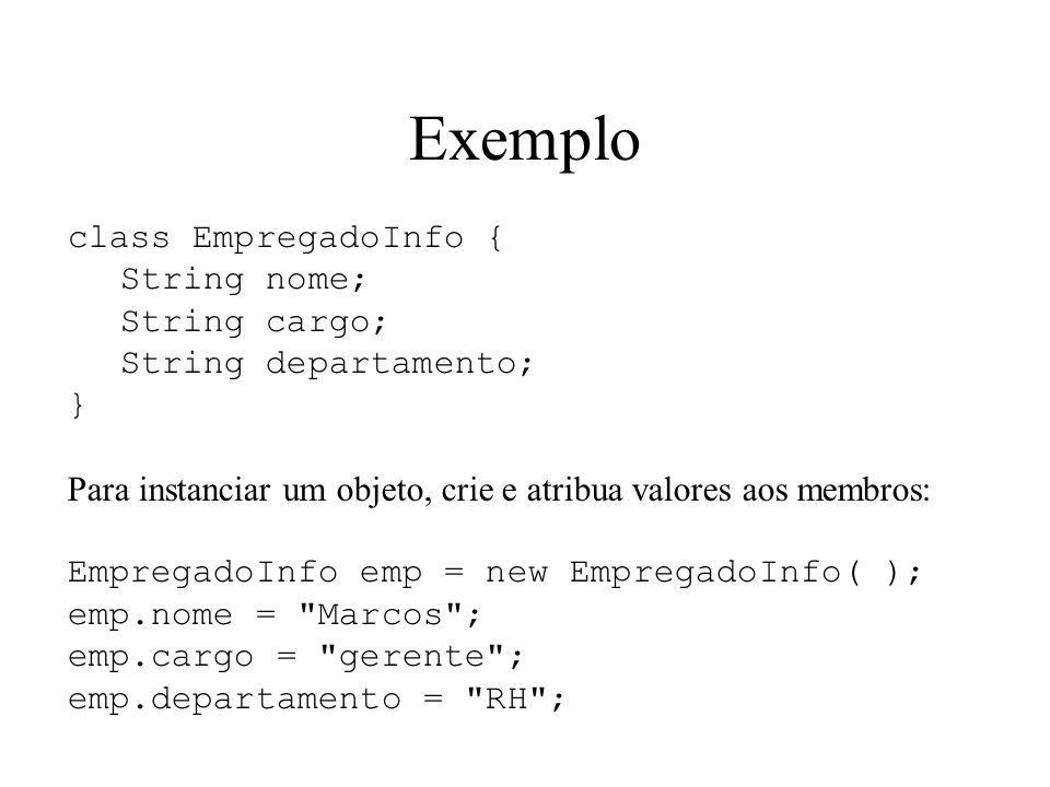 Exemplo class EmpregadoInfo { String nome; String cargo; String departamento; } Para instanciar um objeto, crie e atribua valores aos membros: Emprega