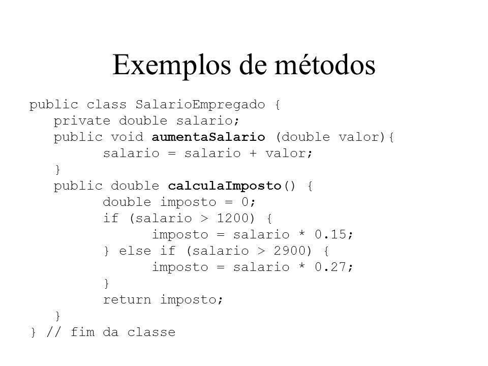 Exemplos de métodos public class SalarioEmpregado { private double salario; public void aumentaSalario (double valor){ salario = salario + valor; } public double calculaImposto() { double imposto = 0; if (salario > 1200) { imposto = salario * 0.15; } else if (salario > 2900) { imposto = salario * 0.27; } return imposto; } } // fim da classe