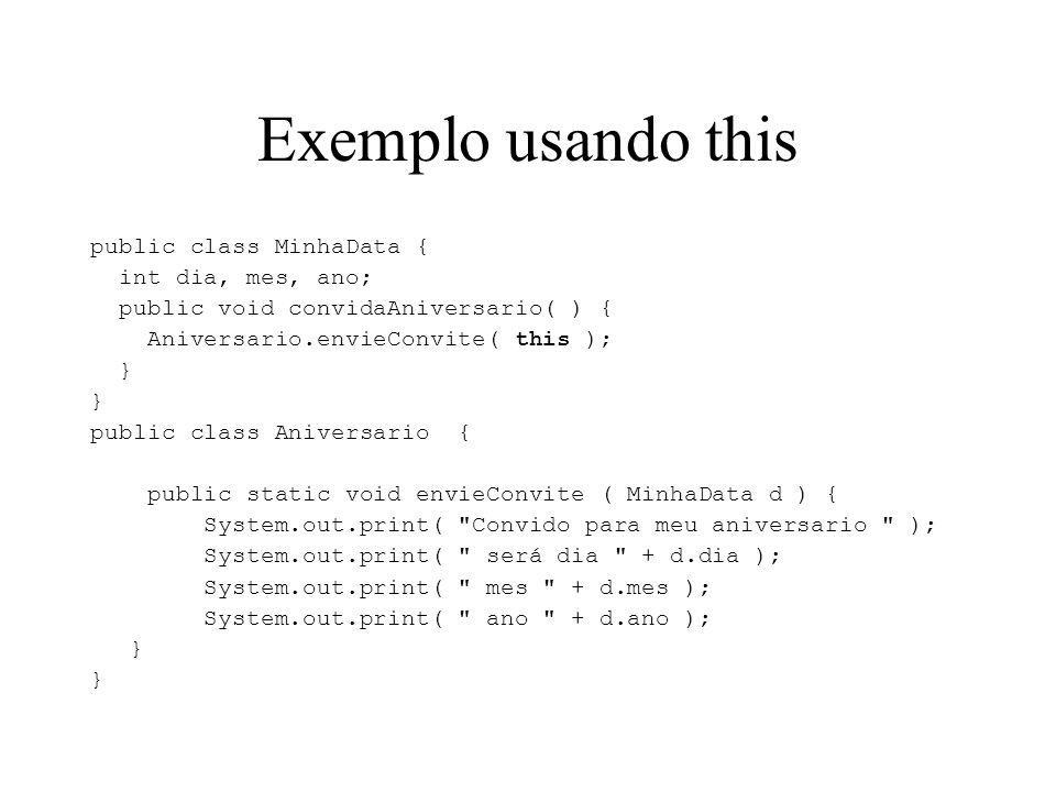 Exemplo usando this public class MinhaData { int dia, mes, ano; public void convidaAniversario( ) { Aniversario.envieConvite( this ); } public class Aniversario { public static void envieConvite ( MinhaData d ) { System.out.print( Convido para meu aniversario ); System.out.print( será dia + d.dia ); System.out.print( mes + d.mes ); System.out.print( ano + d.ano ); }