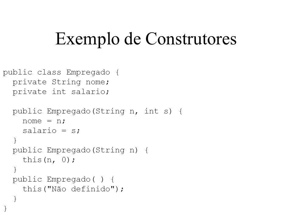 Exemplo de Construtores public class Empregado { private String nome; private int salario; public Empregado(String n, int s) { nome = n; salario = s;
