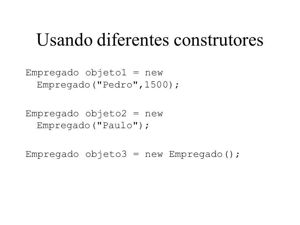 Usando diferentes construtores Empregado objeto1 = new Empregado( Pedro ,1500); Empregado objeto2 = new Empregado( Paulo ); Empregado objeto3 = new Empregado();