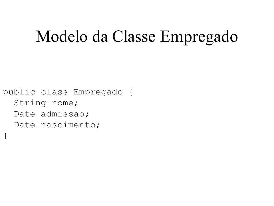 Modelo da Classe Empregado public class Empregado { String nome; Date admissao; Date nascimento; }
