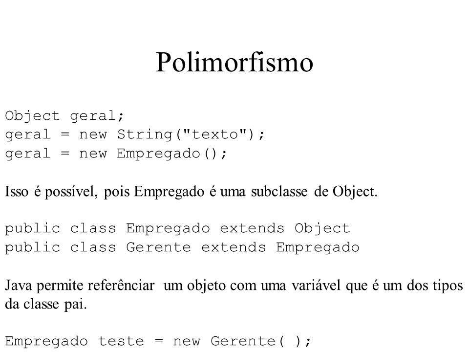Polimorfismo Object geral; geral = new String( texto ); geral = new Empregado(); Isso é possível, pois Empregado é uma subclasse de Object.