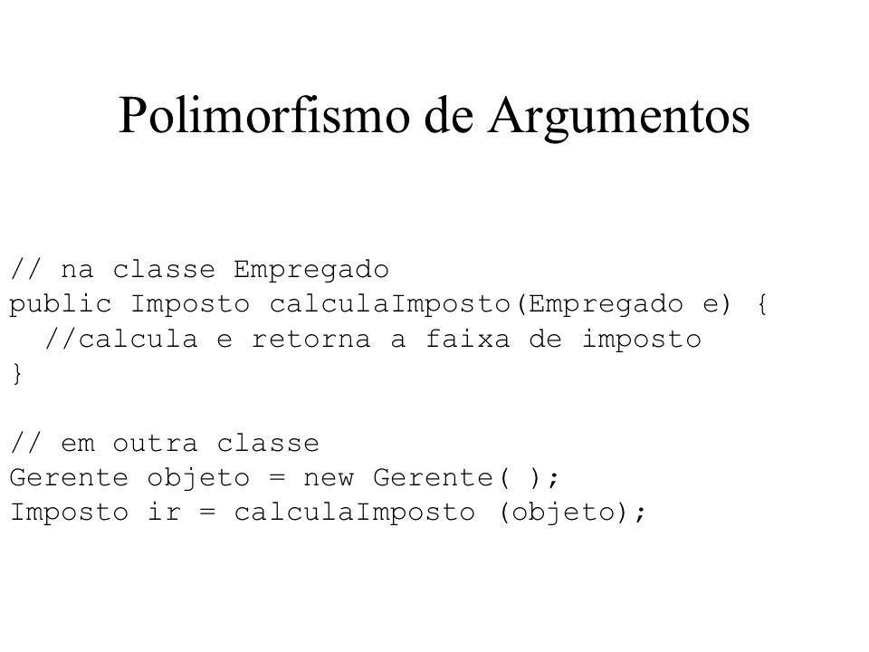 Polimorfismo de Argumentos // na classe Empregado public Imposto calculaImposto(Empregado e) { //calcula e retorna a faixa de imposto } // em outra cl