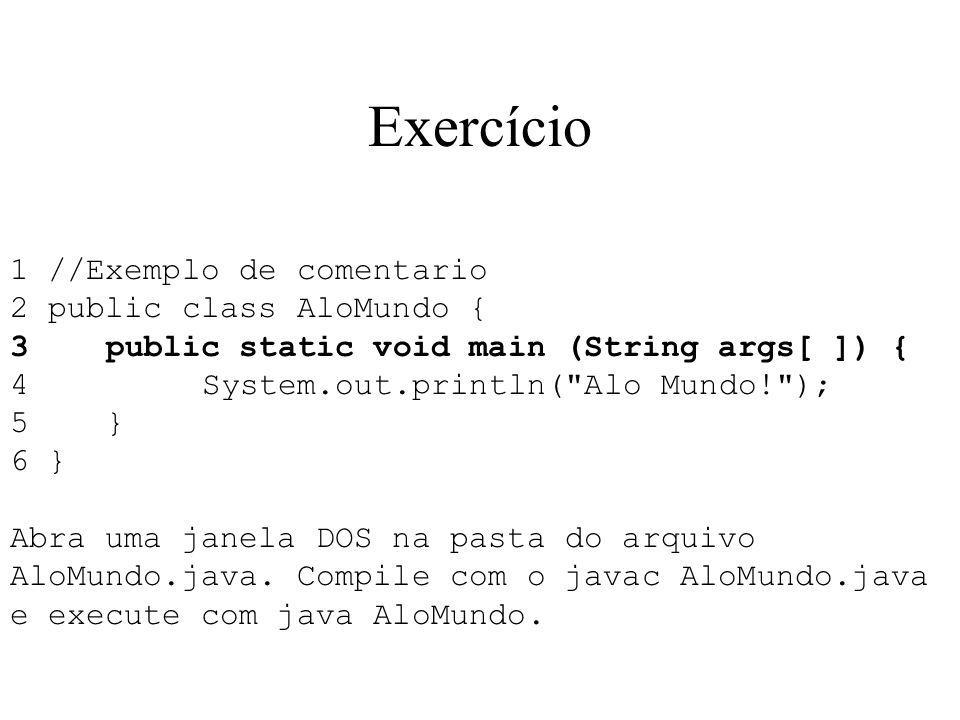Exercício 1 //Exemplo de comentario 2 public class AloMundo { 3public static void main (String args[ ]) { 4System.out.println( Alo Mundo! ); 5} 6 } Abra uma janela DOS na pasta do arquivo AloMundo.java.