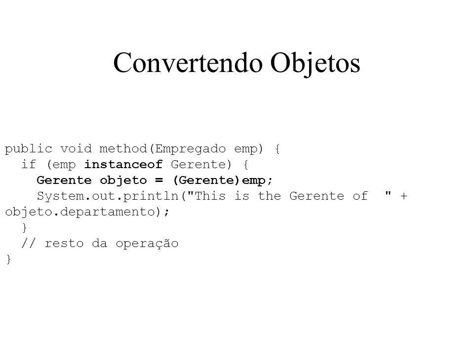 Convertendo Objetos public void method(Empregado emp) { if (emp instanceof Gerente) { Gerente objeto = (Gerente)emp; System.out.println(