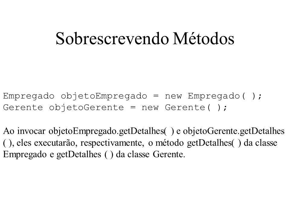 Sobrescrevendo Métodos Empregado objetoEmpregado = new Empregado( ); Gerente objetoGerente = new Gerente( ); Ao invocar objetoEmpregado.getDetalhes( )