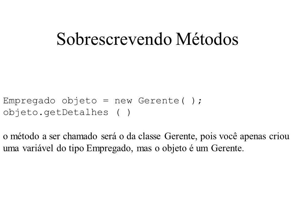Sobrescrevendo Métodos Empregado objeto = new Gerente( ); objeto.getDetalhes ( ) o método a ser chamado será o da classe Gerente, pois você apenas cri