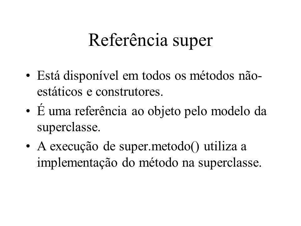 Referência super Está disponível em todos os métodos não- estáticos e construtores. É uma referência ao objeto pelo modelo da superclasse. A execução