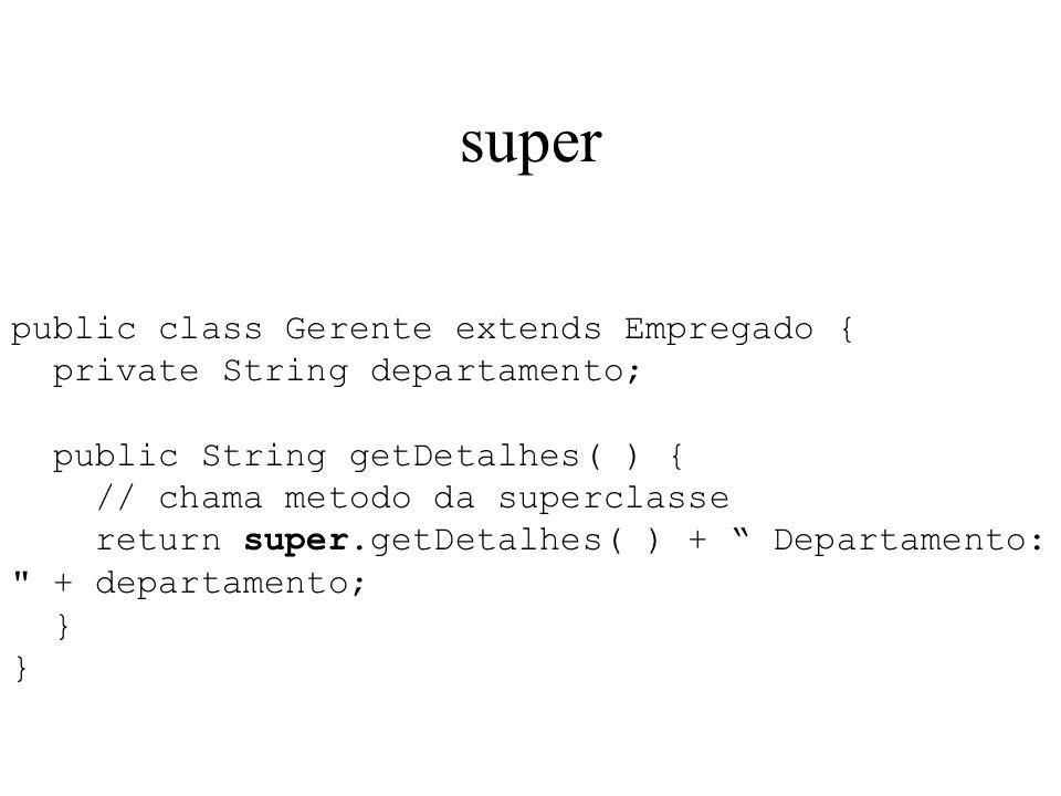 super public class Gerente extends Empregado { private String departamento; public String getDetalhes( ) { // chama metodo da superclasse return super