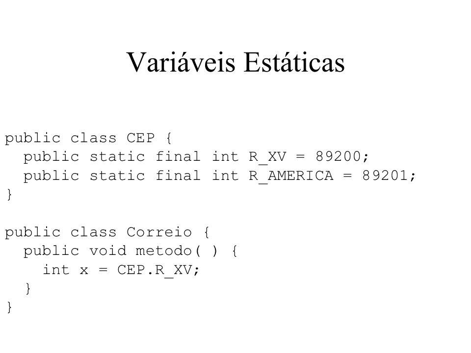 Variáveis Estáticas public class CEP { public static final int R_XV = 89200; public static final int R_AMERICA = 89201; } public class Correio { public void metodo( ) { int x = CEP.R_XV; }