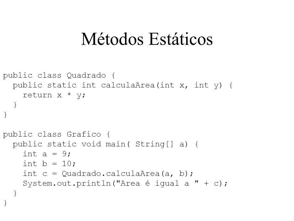 Métodos Estáticos public class Quadrado { public static int calculaArea(int x, int y) { return x * y; } public class Grafico { public static void main( String[] a) { int a = 9; int b = 10; int c = Quadrado.calculaArea(a, b); System.out.println( Area é igual a + c); }