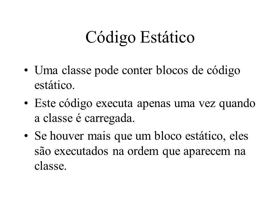 Código Estático Uma classe pode conter blocos de código estático. Este código executa apenas uma vez quando a classe é carregada. Se houver mais que u