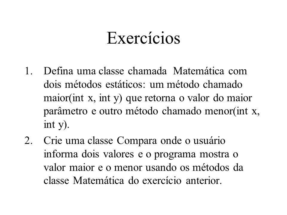 Exercícios 1.Defina uma classe chamada Matemática com dois métodos estáticos: um método chamado maior(int x, int y) que retorna o valor do maior parâm