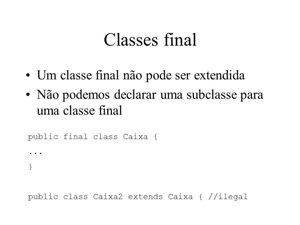 Classes final Um classe final não pode ser extendida Não podemos declarar uma subclasse para uma classe final public final class Caixa {... } public c