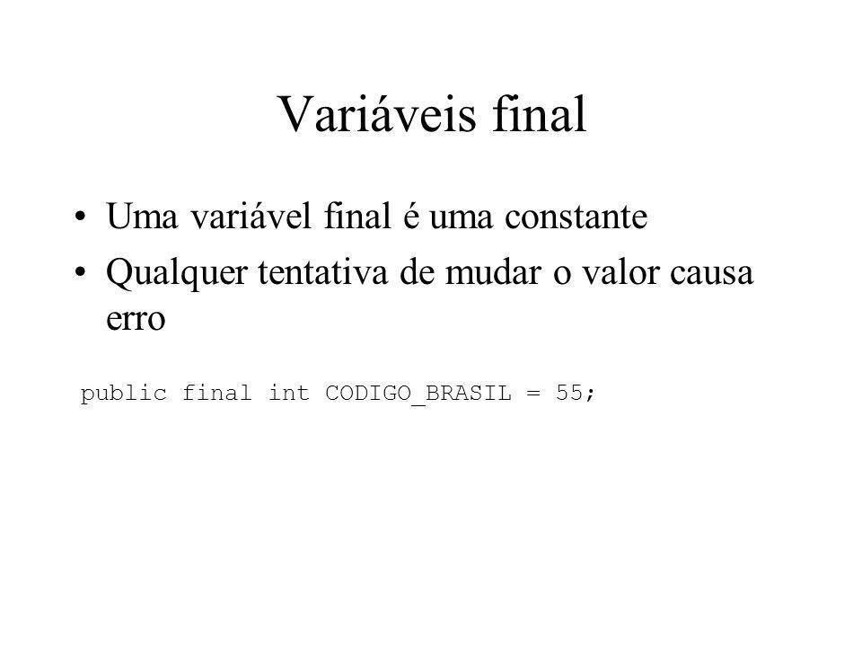 Variáveis final Uma variável final é uma constante Qualquer tentativa de mudar o valor causa erro public final int CODIGO_BRASIL = 55;