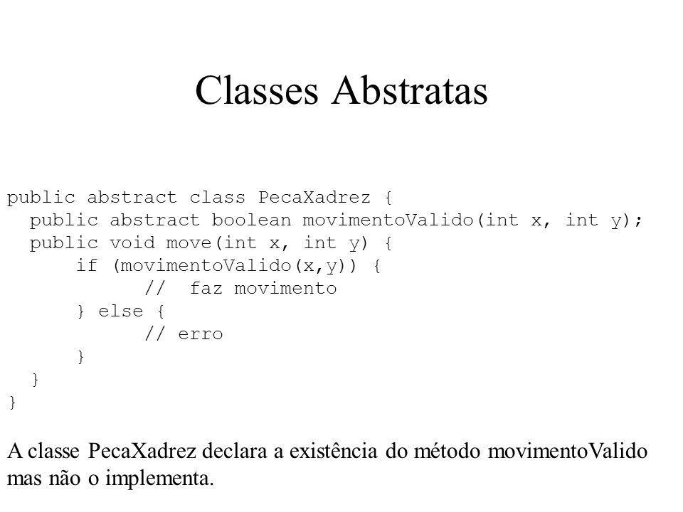 Classes Abstratas public abstract class PecaXadrez { public abstract boolean movimentoValido(int x, int y); public void move(int x, int y) { if (movimentoValido(x,y)) { // faz movimento } else { // erro } A classe PecaXadrez declara a existência do método movimentoValido mas não o implementa.