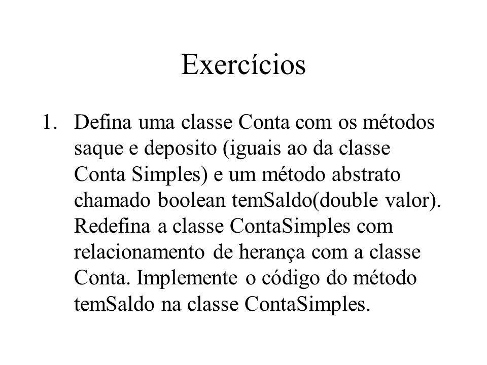 Exercícios 1.Defina uma classe Conta com os métodos saque e deposito (iguais ao da classe Conta Simples) e um método abstrato chamado boolean temSaldo