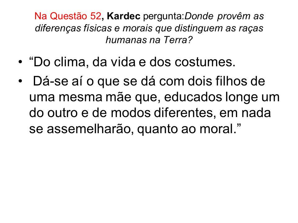 Na Questão 52, Kardec pergunta:Donde provêm as diferenças físicas e morais que distinguem as raças humanas na Terra? Do clima, da vida e dos costumes.