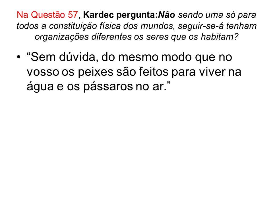 Na Questão 57, Kardec pergunta:Não sendo uma só para todos a constituição física dos mundos, seguir-se-á tenham organizações diferentes os seres que o