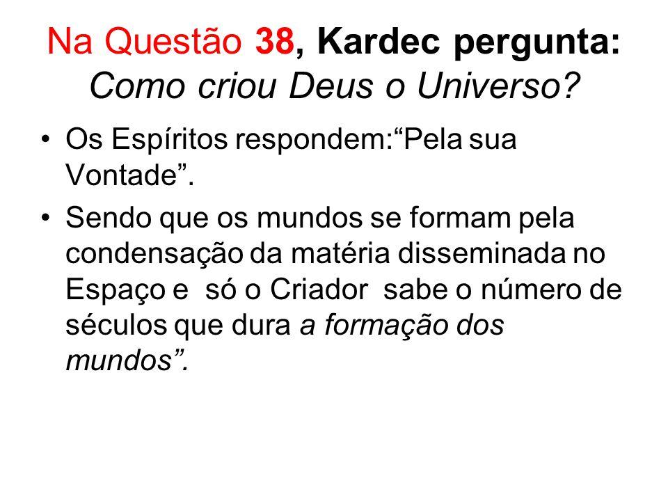 Na Questão 38, Kardec pergunta: Como criou Deus o Universo? Os Espíritos respondem:Pela sua Vontade. Sendo que os mundos se formam pela condensação da