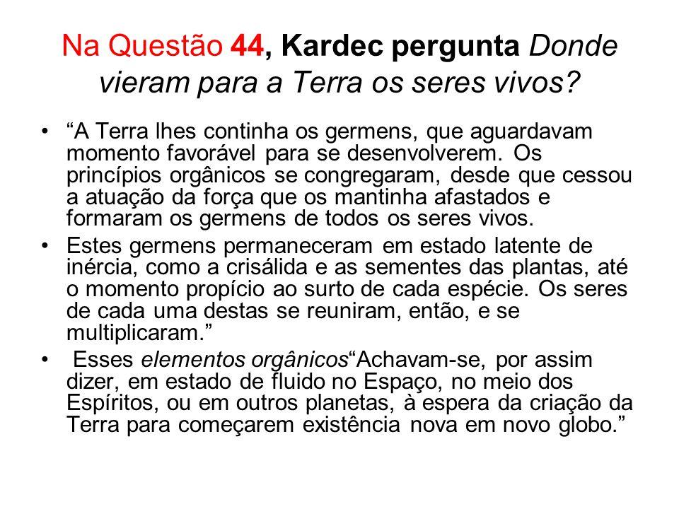 Na Questão 44, Kardec pergunta Donde vieram para a Terra os seres vivos? A Terra lhes continha os germens, que aguardavam momento favorável para se de