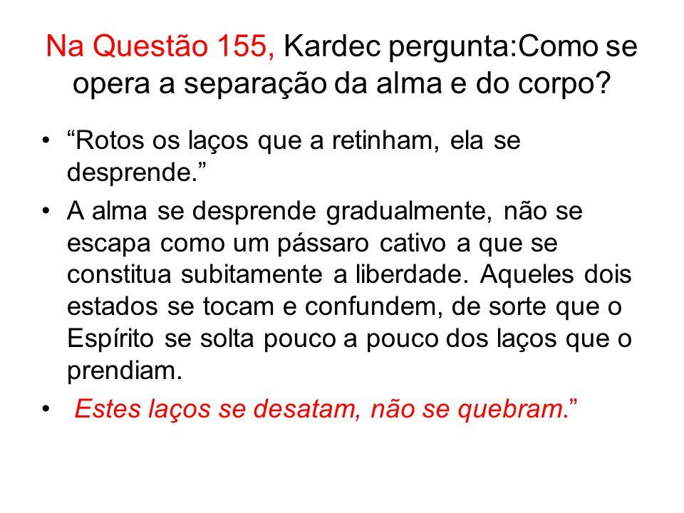 Na Questão 155, Kardec pergunta:Como se opera a separação da alma e do corpo.