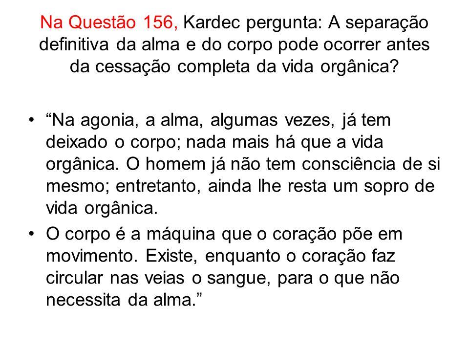 Na Questão 156, Kardec pergunta: A separação definitiva da alma e do corpo pode ocorrer antes da cessação completa da vida orgânica.