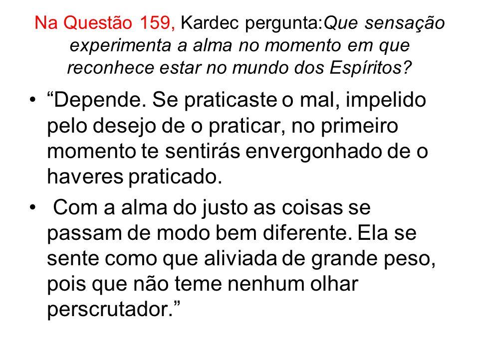 Na Questão 159, Kardec pergunta:Que sensação experimenta a alma no momento em que reconhece estar no mundo dos Espíritos.